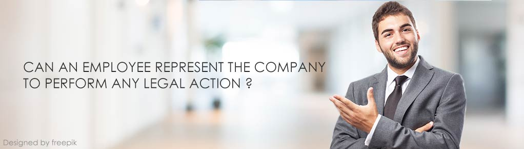 CAN AN EMPLOYEE REPRESENT THE COMPANY TO PERFORM ANY LEGAL ACTION?